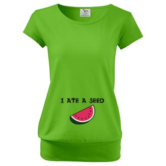 Pre tehotné Tričko I ate a seed